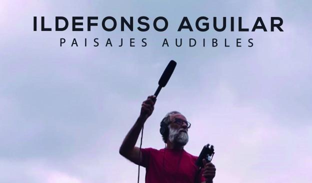 Ildefonso Aguilar: Paisajes audibles
